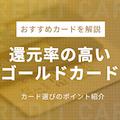 【還元率が高い】おすすめゴールドカード6選!250人の口コミから最強カードを厳選