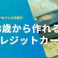 18歳から作れるおすすめクレジットカード17選!審査通過のコツも大紹介