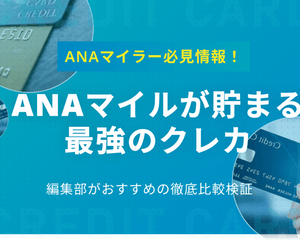 【厳選】ANAマイルが貯まる最強クレジットカード!お得な貯め方・使い方を解説