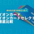 イオンカードとイオンカードセレクトの違いを徹底比較!あなたに合うのはどっち?