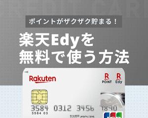 楽天Edyを無料で使う方法|Edy機能付き楽天カードのお得な使い方も解説